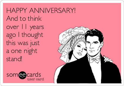 HAPPY ANNIVERSARY!  And to think over 11 years ago I thought this was just a one night stand!