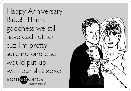 Happy Anniversary Babe!  Thank goodness we still have each other cuz I'm pretty sure no one else would put up with our shit xoxo