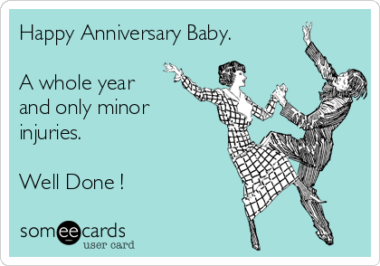 Happy Anniversary Baby.  A whole year and only minor injuries.   Well Done !