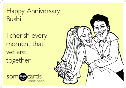 Happy Anniversary Bushi  I cherish every moment that we are together
