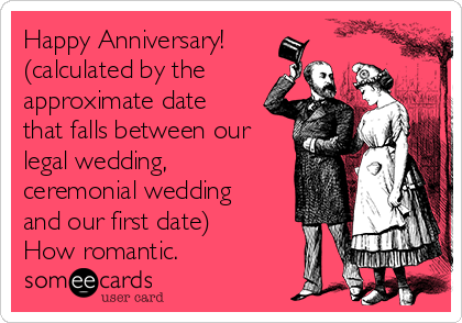 Happy Anniversary! (calculated by the approximate date that falls between our legal wedding, ceremonial wedding and our first date) How romantic.