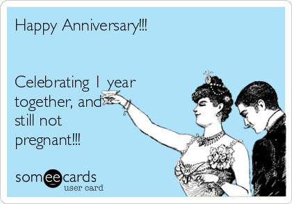 Happy Anniversary!!!    Celebrating 1 year together, and still not pregnant!!!