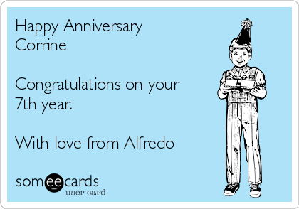 Happy Anniversary Corrine  Congratulations on your 7th year.  With love from Alfredo