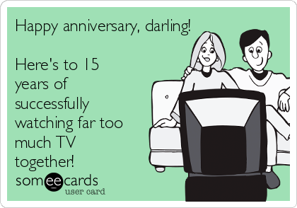 Happy anniversary, darling!  Here's to 15 years of successfully watching far too much TV together!