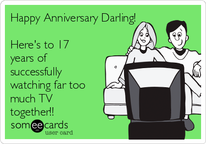 Happy Anniversary Darling!  Here's to 17 years of successfully watching far too much TV together!!