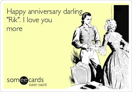 "Happy anniversary darling ""Rik"". I love you more"