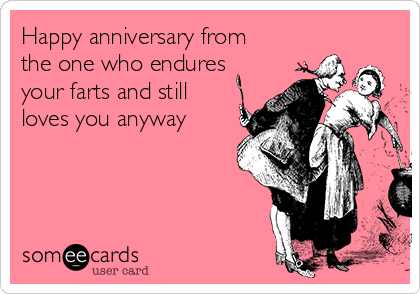 Happy anniversary from the one who endures your farts and still loves you anyway