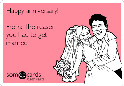 Happy anniversary!  From: The reason you had to get married.