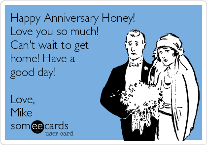 Happy Anniversary Honey!  Love you so much! Can't wait to get home! Have a good day!  Love, Mike