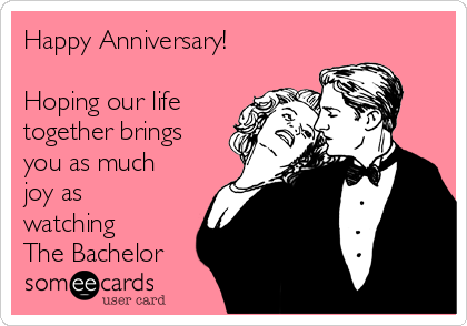 Happy Anniversary!  Hoping our life together brings you as much joy as watching The Bachelor