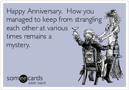Happy Anniversary.  How you managed to keep from strangling each other at various times remains a mystery.