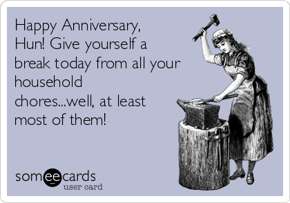 Happy Anniversary, Hun! Give yourself a break today from all your household chores...well, at least most of them!