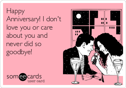 Happy Anniversary! I don't love you or care about you and never did so goodbye!