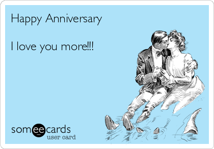 Happy Anniversary   I love you more!!!