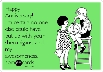 Happy Anniversary! I'm certain no one else could have put up with your shenanigans, and my awesomeness.