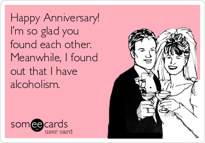 Happy Anniversary!  I'm so glad you found each other. Meanwhile, I found out that I have alcoholism.