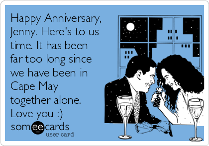 Happy Anniversary, Jenny. Here's to us time. It has been far too long since we have been in Cape May together alone. Love you :)