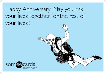 Happy Anniversary! May you risk your lives together for the rest of your lives!!