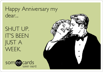 Happy Anniversary my dear...  SHUT UP. IT'S BEEN JUST A WEEK.