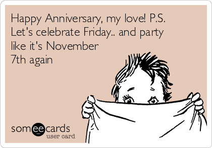 Happy Anniversary, my love! P.S. Let's celebrate Friday.. and party like it's November 7th again