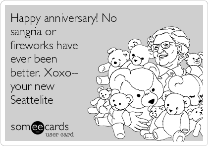 Happy anniversary! No sangria or fireworks have ever been better. Xoxo-- your new Seattelite