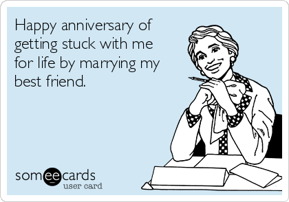Happy anniversary of getting stuck with me for life by marrying my best friend.