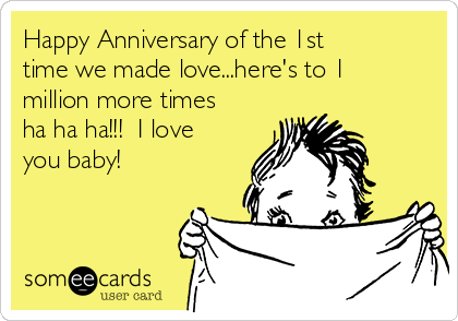 Happy Anniversary of the 1st time we made love...here's to 1 million more times ha ha ha!!!  I love you baby!