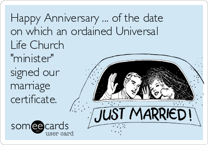 "Happy Anniversary ... of the date on which an ordained Universal Life Church ""minister"" signed our marriage certificate."