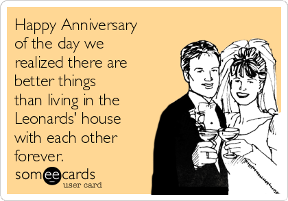 Happy Anniversary of the day we realized there are better things than living in the Leonards' house with each other forever.