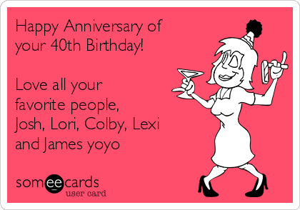Happy Anniversary of your 40th Birthday!  Love all your favorite people, Josh, Lori, Colby, Lexi and James yoyo
