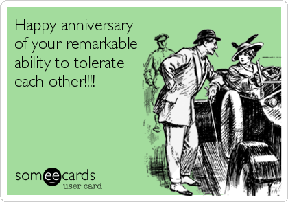 Happy anniversary of your remarkable ability to tolerate each other!!!!