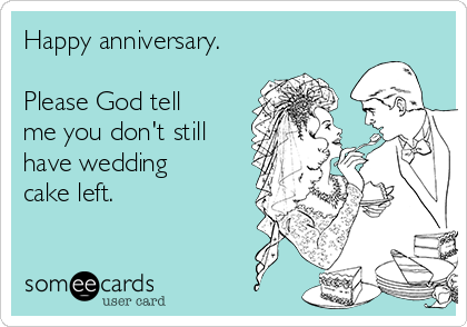 Happy anniversary.  Please God tell me you don't still have wedding cake left.