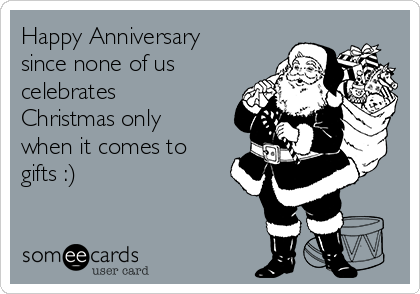 Happy Anniversary since none of us celebrates Christmas only when it comes to gifts :)