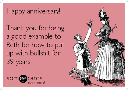Happy anniversary!  Thank you for being a good example to Beth for how to put up with bullshit for 39 years.