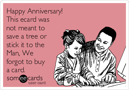 Happy Anniversary! This ecard was not meant to save a tree or stick it to the Man, We forgot to buy a card.