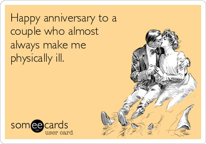 Happy anniversary to a couple who almost always make me physically ill.