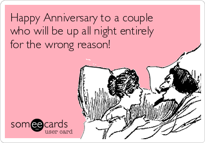Happy Anniversary to a couple who will be up all night entirely for the wrong reason!