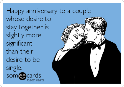 Happy anniversary to a couple whose desire to stay together is slightly more significant than their desire to be single.