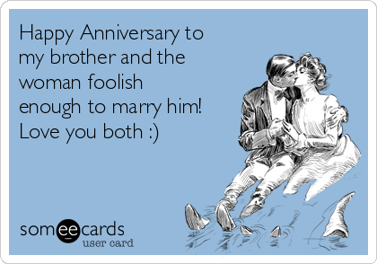 Happy Anniversary to my brother and the woman foolish enough to marry him! Love you both :)