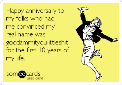 Happy anniversary to my folks who had me convinced my real name was goddammityoulittleshit for the first 10 years of my life.