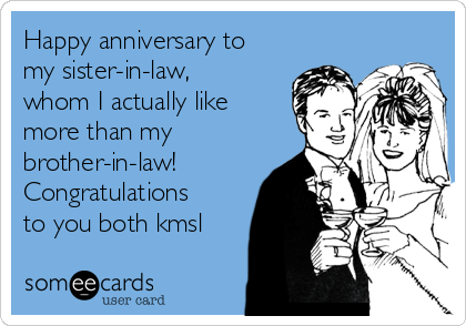 Happy anniversary to my sister-in-law, whom I actually like more than my brother-in-law! Congratulations to you both kmsl
