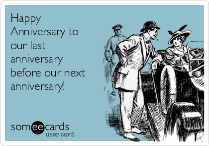 Happy Anniversary to our last anniversary before our next anniversary!