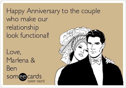 Happy Anniversary to the couple who make our relationship look functional!  Love, Marlena & Ben