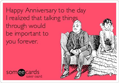 Happy Anniversary to the day I realized that talking things through would be important to you forever.