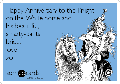 Happy Anniversary to the Knight on the White horse and his beautiful, smarty-pants bride.  love xo