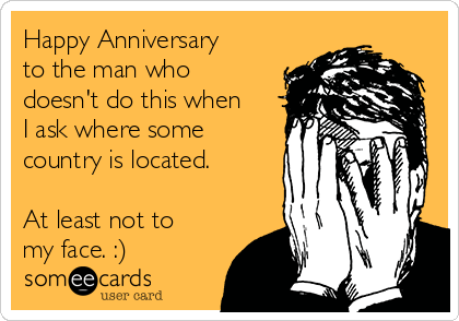 Happy Anniversary to the man who doesn't do this when I ask where some country is located.  At least not to my face. :)