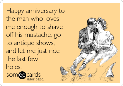 Happy anniversary to the man who loves me enough to shave off his mustache, go to antique shows, and let me just ride the last few holes.
