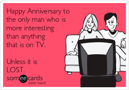 Happy Anniversary to the only man who is more interesting than anything that is on TV.  Unless it is LOST.
