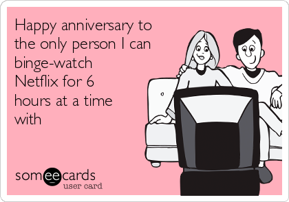 Happy anniversary to the only person I can binge-watch Netflix for 6 hours at a time with