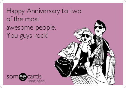 Happy Anniversary to two of the most awesome people. You guys rock!